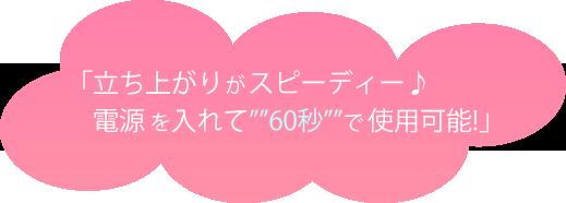 """「立ち上がりがスピーディー♪ 電源を入れて""""""""60秒""""""""で使用可能!」"""