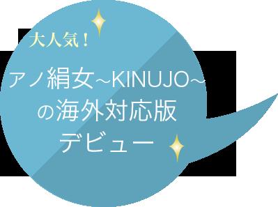 大人気!アノ絹女〜KINUJO〜の海外対応版デビュー