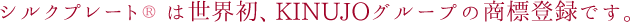 シルクプレートは世界初、KINUJOグループの商標登録です。
