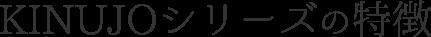 KINUJOシリーズの特徴